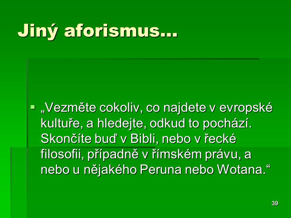 """39 Jiný aforismus…  """"Vezměte cokoliv, co najdete v evropské kultuře, a hledejte, odkud to pochází. Skončíte buď v Bibli, nebo v řecké filosofii, příp"""