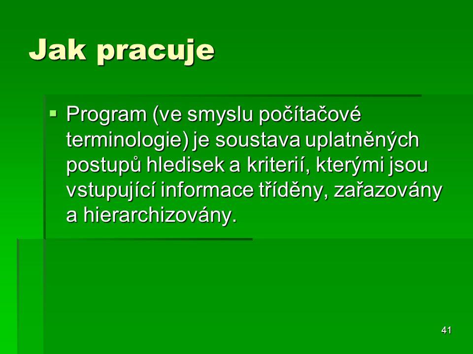 41 Jak pracuje  Program (ve smyslu počítačové terminologie) je soustava uplatněných postupů hledisek a kriterií, kterými jsou vstupující informace tř