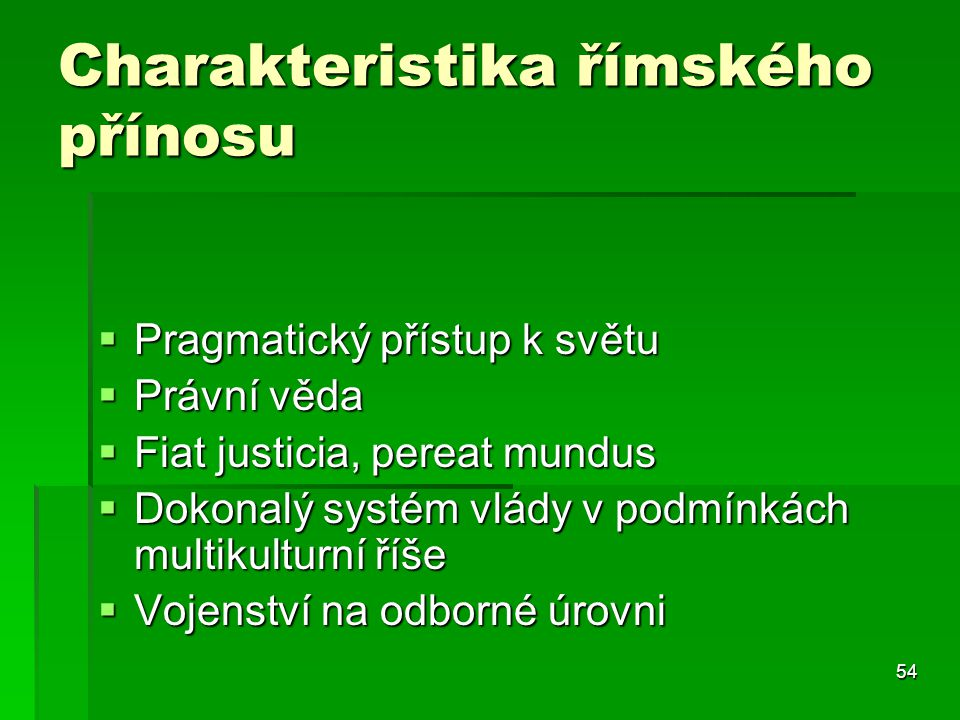 54 Charakteristika římského přínosu  Pragmatický přístup k světu  Právní věda  Fiat justicia, pereat mundus  Dokonalý systém vlády v podmínkách mu