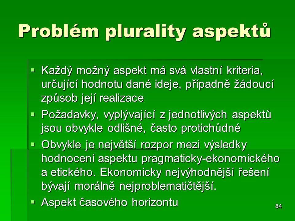 84 Problém plurality aspektů  Každý možný aspekt má svá vlastní kriteria, určující hodnotu dané ideje, případně žádoucí způsob její realizace  Požad