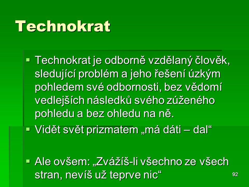 92 Technokrat  Technokrat je odborně vzdělaný člověk, sledující problém a jeho řešení úzkým pohledem své odbornosti, bez vědomí vedlejších následků s