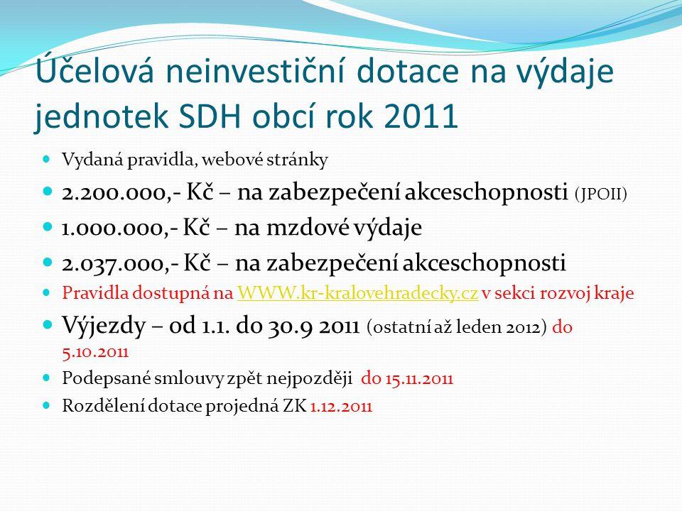 Účelová neinvestiční dotace na výdaje jednotek SDH obcí rok 2011 Vydaná pravidla, webové stránky 2.200.000,- Kč – na zabezpečení akceschopnosti (JPOII) 1.000.000,- Kč – na mzdové výdaje 2.037.000,- Kč – na zabezpečení akceschopnosti Pravidla dostupná na WWW.kr-kralovehradecky.cz v sekci rozvoj krajeWWW.kr-kralovehradecky.cz Výjezdy – od 1.1.