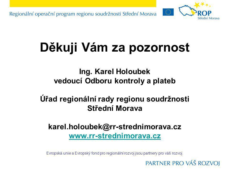 Děkuji Vám za pozornost Ing. Karel Holoubek vedoucí Odboru kontroly a plateb Úřad regionální rady regionu soudržnosti Střední Morava karel.holoubek@rr
