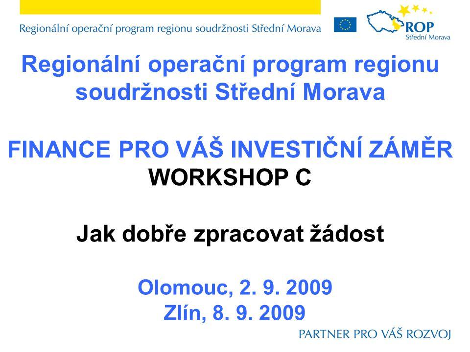 Regionální operační program regionu soudržnosti Střední Morava Olomouc, 2. 9. 2009 Zlín, 8. 9. 2009 FINANCE PRO VÁŠ INVESTIČNÍ ZÁMĚR WORKSHOP C Jak do