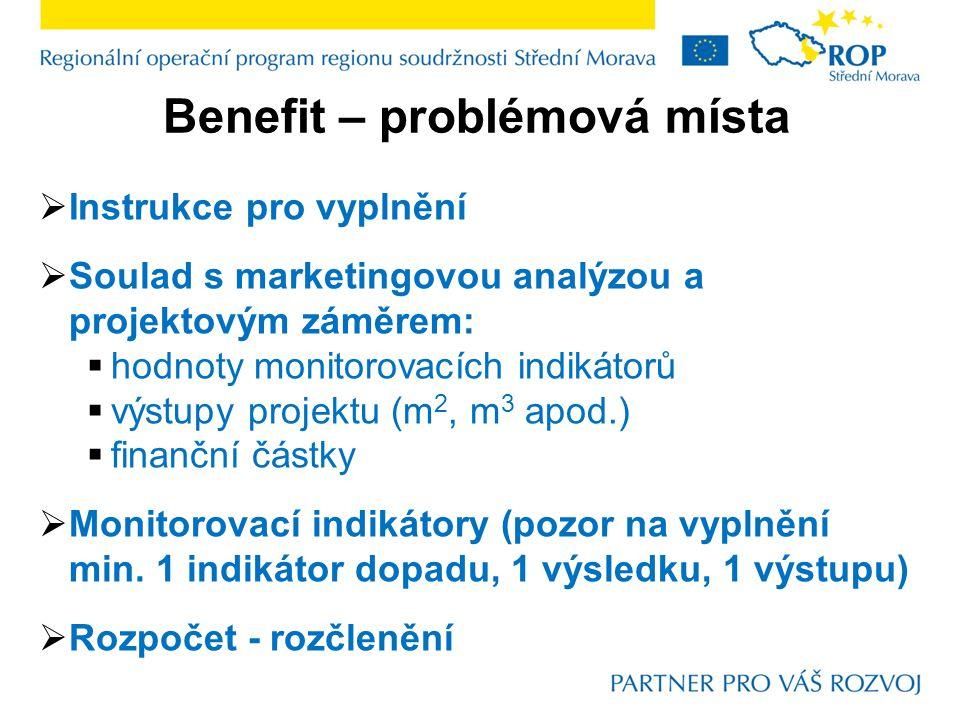 Benefit – problémová místa  Instrukce pro vyplnění  Soulad s marketingovou analýzou a projektovým záměrem:  hodnoty monitorovacích indikátorů  výstupy projektu (m 2, m 3 apod.)  finanční částky  Monitorovací indikátory (pozor na vyplnění min.