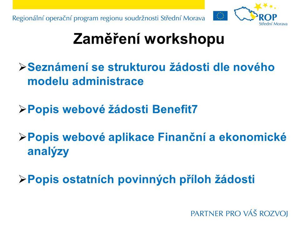Zaměření workshopu  Seznámení se strukturou žádosti dle nového modelu administrace  Popis webové žádosti Benefit7  Popis webové aplikace Finanční a ekonomické analýzy  Popis ostatních povinných příloh žádosti