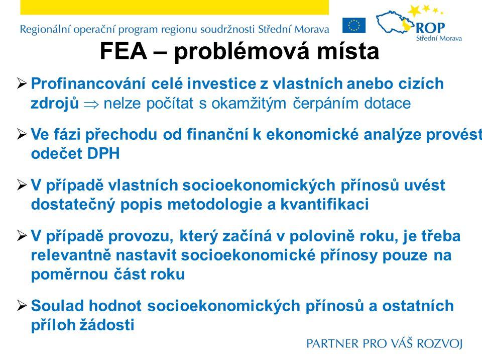 FEA – problémová místa  Profinancování celé investice z vlastních anebo cizích zdrojů  nelze počítat s okamžitým čerpáním dotace  Ve fázi přechodu od finanční k ekonomické analýze provést odečet DPH  V případě vlastních socioekonomických přínosů uvést dostatečný popis metodologie a kvantifikaci  V případě provozu, který začíná v polovině roku, je třeba relevantně nastavit socioekonomické přínosy pouze na poměrnou část roku  Soulad hodnot socioekonomických přínosů a ostatních příloh žádosti