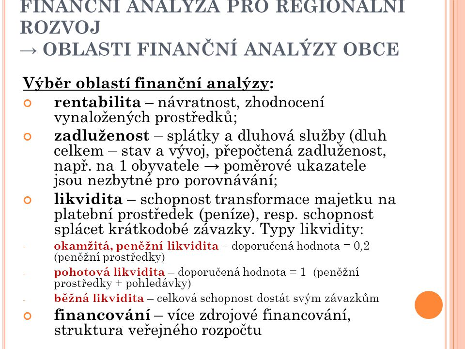 FINANČNÍ ANALÝZA PRO REGIONÁLNÍ ROZVOJ → OBLASTI FINANČNÍ ANALÝZY OBCE Výběr oblastí finanční analýzy: rentabilita – návratnost, zhodnocení vynaložených prostředků; zadluženost – splátky a dluhová služby (dluh celkem – stav a vývoj, přepočtená zadluženost, např.