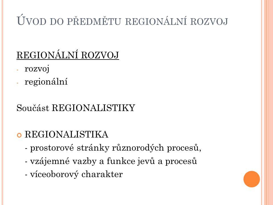 Ú VOD DO PŘEDMĚTU REGIONÁLNÍ ROZVOJ REGIONÁLNÍ ROZVOJ - rozvoj - regionální Součást REGIONALISTIKY REGIONALISTIKA - prostorové stránky různorodých procesů, - vzájemné vazby a funkce jevů a procesů - víceoborový charakter