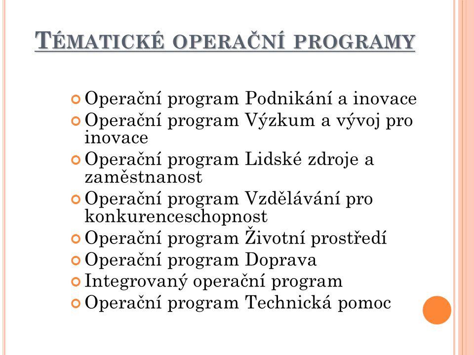 T ÉMATICKÉ OPERAČNÍ PROGRAMY Operační program Podnikání a inovace Operační program Výzkum a vývoj pro inovace Operační program Lidské zdroje a zaměstnanost Operační program Vzdělávání pro konkurenceschopnost Operační program Životní prostředí Operační program Doprava Integrovaný operační program Operační program Technická pomoc