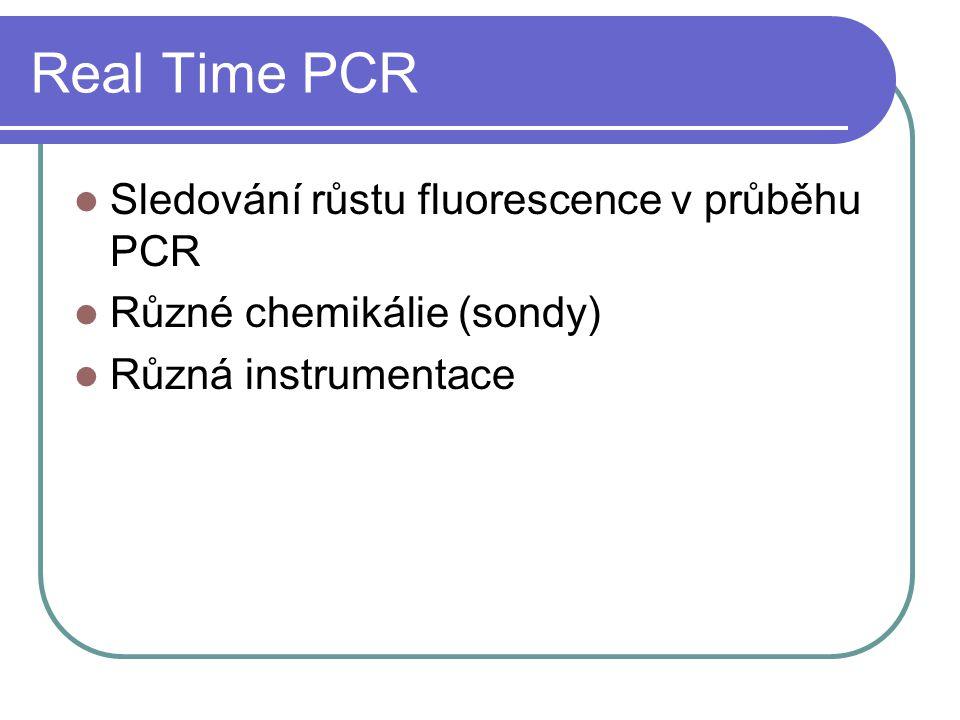 Real Time PCR Sledování růstu fluorescence v průběhu PCR Různé chemikálie (sondy) Různá instrumentace