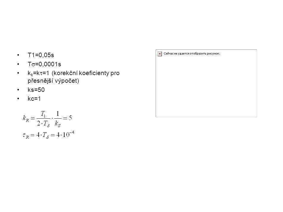 T1=0,05s T  =0,0001s k k =k  =1 (korekční koeficienty pro přesnější výpočet) ks=50 kc=1