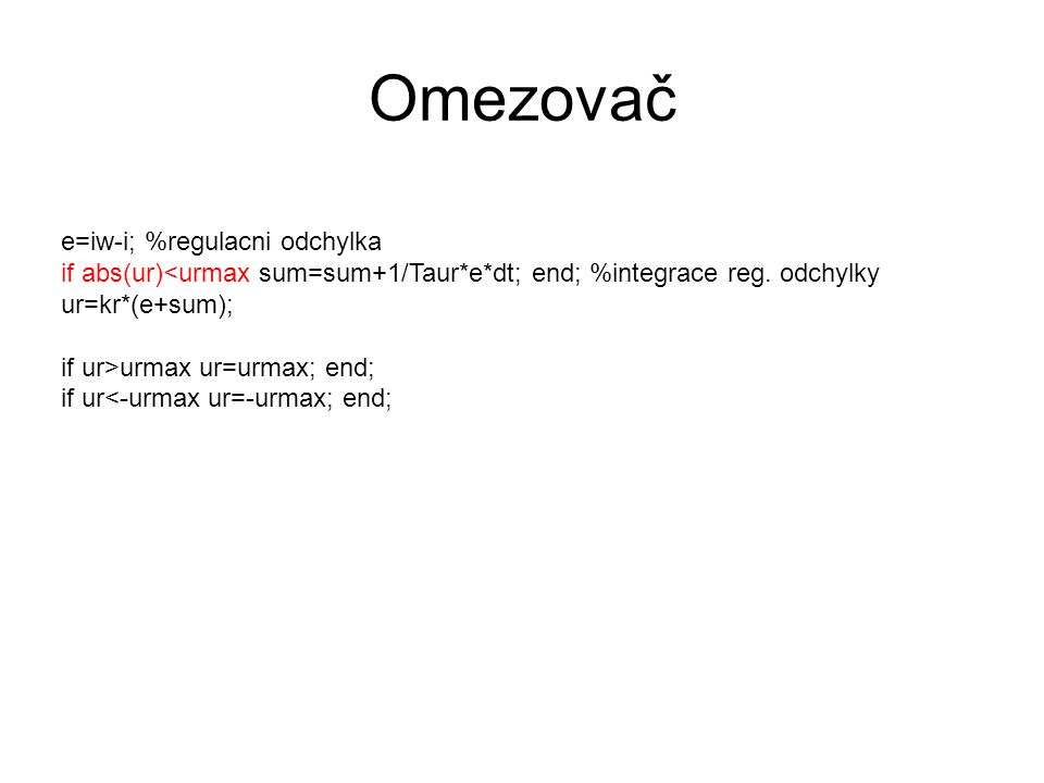 Omezovač e=iw-i; %regulacni odchylka if abs(ur) urmax ur=urmax; end; if ur<-urmax ur=-urmax; end;