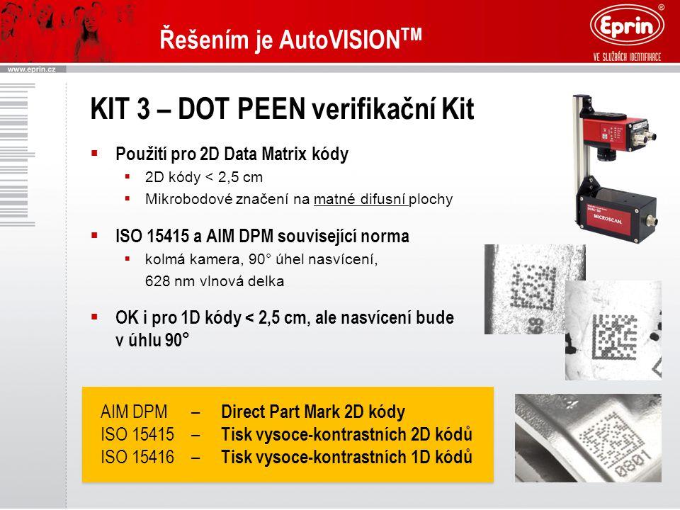 Řešením je AutoVISION TM KIT 3 – DOT PEEN verifikační Kit  Použití pro 2D Data Matrix kódy  2D kódy < 2,5 cm  Mikrobodové značení na matné difusní plochy  ISO 15415 a AIM DPM související norma  kolmá kamera, 90° úhel nasvícení, 628 nm vlnová delka  OK i pro 1D kódy < 2,5 cm, ale nasvícení bude v úhlu 90° AIM DPM– Direct Part Mark 2D kódy ISO 15415– Tisk vysoce-kontrastních 2D kódů ISO 15416– Tisk vysoce-kontrastních 1D kódů