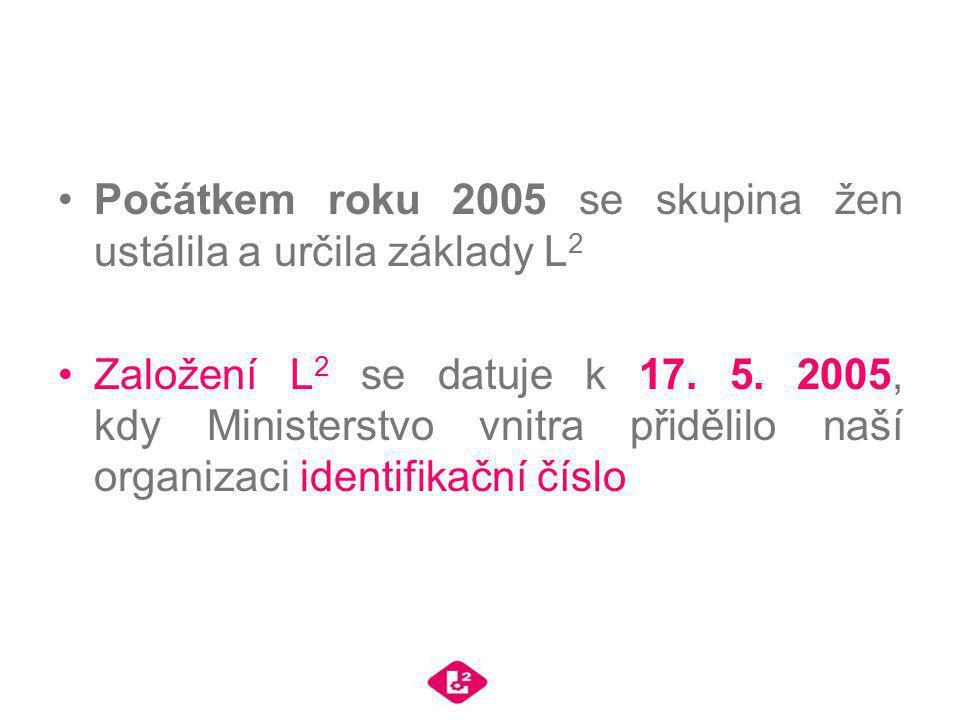 Počátkem roku 2005 se skupina žen ustálila a určila základy L 2 Založení L 2 se datuje k 17. 5. 2005, kdy Ministerstvo vnitra přidělilo naší organizac