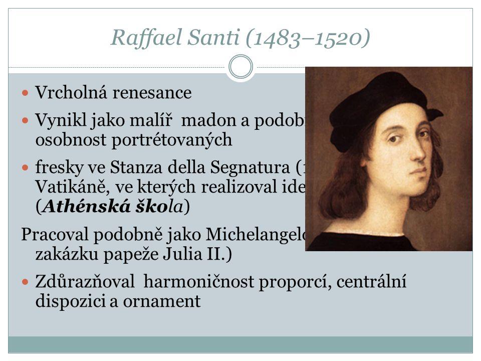 Raffael Santi (1483–1520) Vrcholná renesance Vynikl jako malíř madon a podobizen vystihujících osobnost portrétovaných fresky ve Stanza della Segnatur