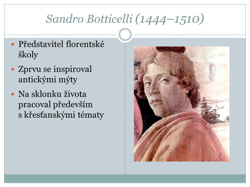 Sandro Botticelli (1444–1510) Představitel florentské školy Zprvu se inspiroval antickými mýty Na sklonku života pracoval především s křesťanskými tém
