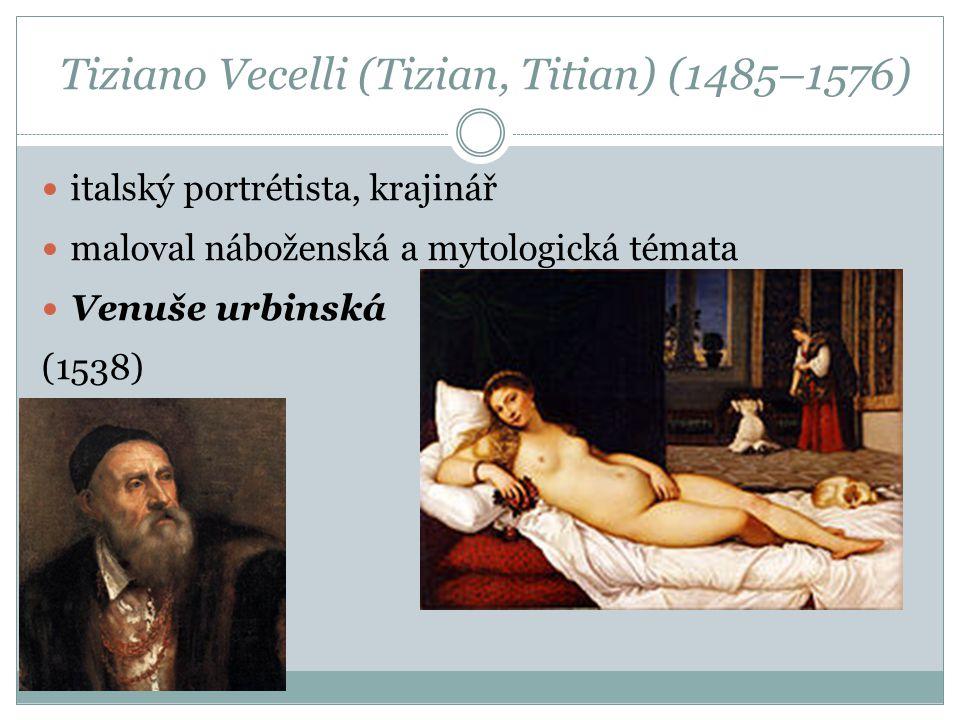 Tiziano Vecelli (Tizian, Titian) (1485–1576) italský portrétista, krajinář maloval náboženská a mytologická témata Venuše urbinská (1538)