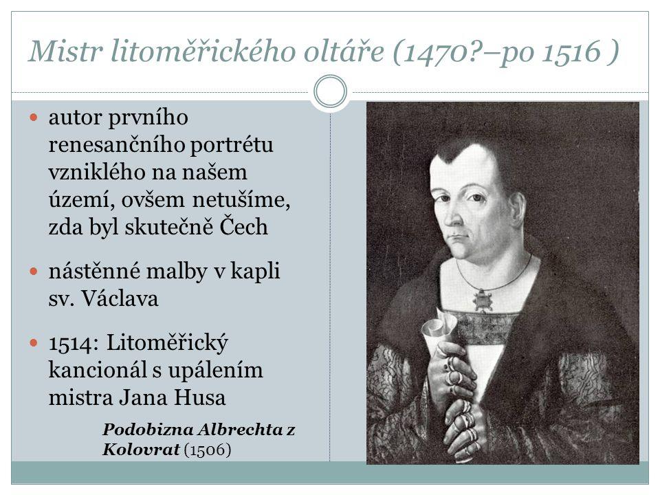 Mistr litoměřického oltáře (1470?–po 1516 ) autor prvního renesančního portrétu vzniklého na našem území, ovšem netušíme, zda byl skutečně Čech nástěn