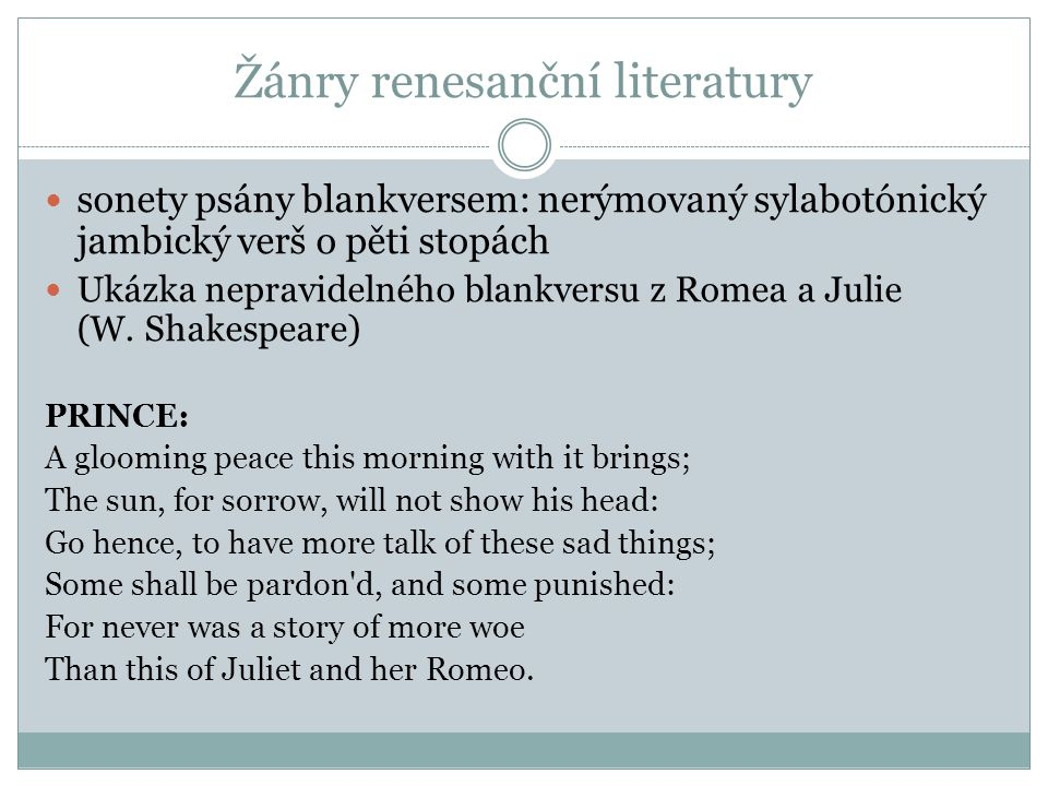 Žánry renesanční literatury sonety psány blankversem: nerýmovaný sylabotónický jambický verš o pěti stopách Ukázka nepravidelného blankversu z Romea a