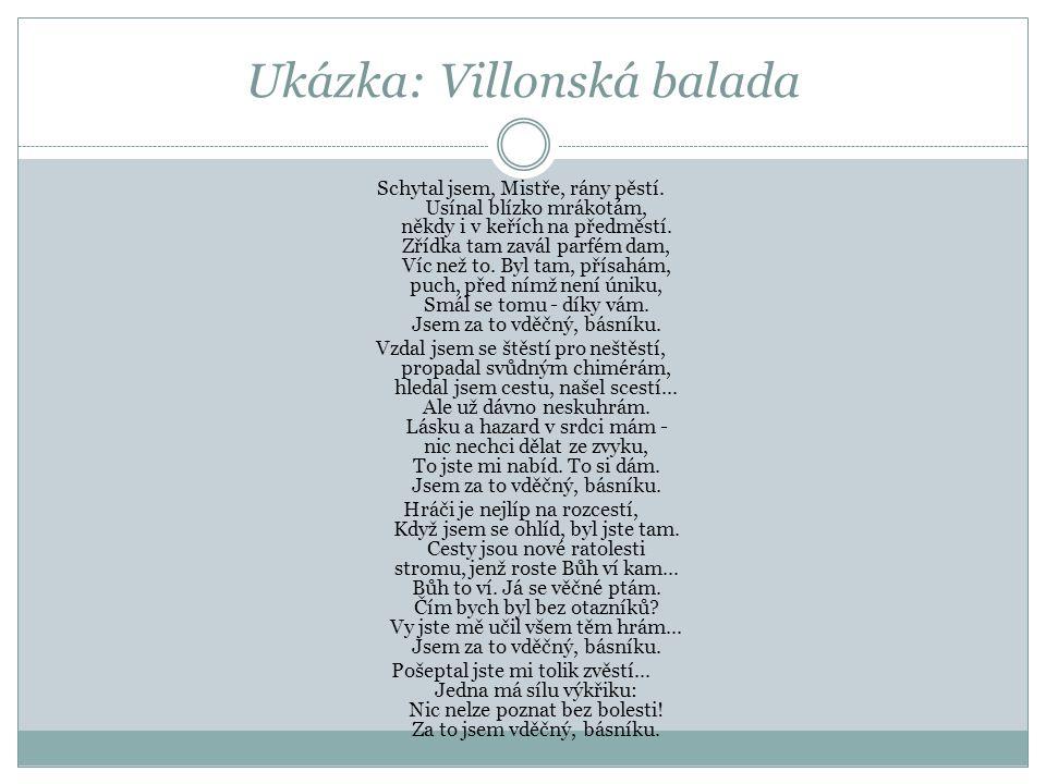 Ukázka: Villonská balada Schytal jsem, Mistře, rány pěstí. Usínal blízko mrákotám, někdy i v keřích na předměstí. Zřídka tam zavál parfém dam, Víc než