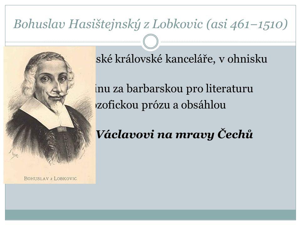 Bohuslav Hasištejnský z Lobkovic (asi 461−1510) Stál v čele pražské královské kanceláře, v ohnisku humanismu Považoval češtinu za barbarskou pro liter