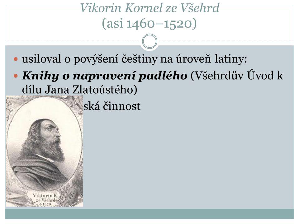 Vikorin Kornel ze Všehrd (asi 1460−1520) usiloval o povýšení češtiny na úroveň latiny: Knihy o napravení padlého (Všehrdův Úvod k dílu Jana Zlatoústéh