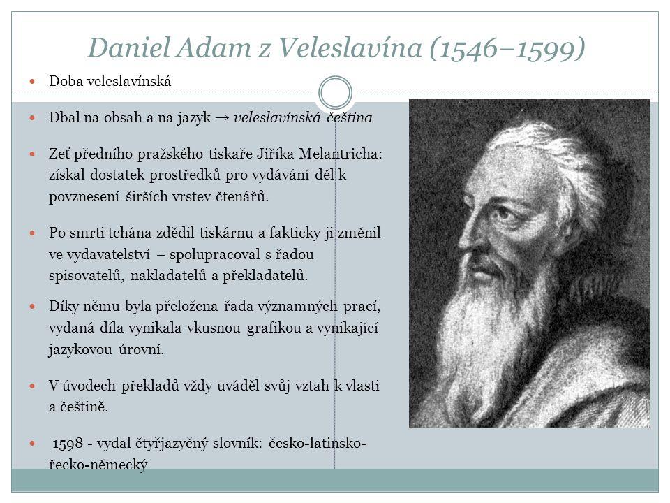 Daniel Adam z Veleslavína (1546−1599) Doba veleslavínská Dbal na obsah a na jazyk → veleslavínská čeština Zeť předního pražského tiskaře Jiříka Melant