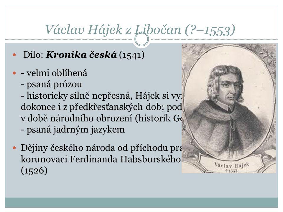 Václav Hájek z Libočan (?–1553) Dílo: Kronika česká (1541) - velmi oblíbená - psaná prózou - historicky silně nepřesná, Hájek si vymýšlel letopočty, d