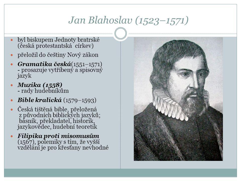 Jan Blahoslav (1523–1571) byl biskupem Jednoty bratrské (česká protestantská církev) přeložil do češtiny Nový zákon Gramatika česká(1551–1571) - prosa