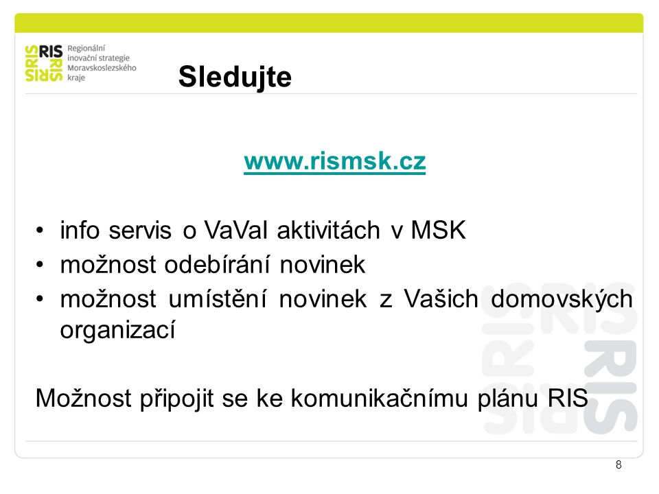 Sledujte 8 www.rismsk.cz info servis o VaVaI aktivitách v MSK možnost odebírání novinek možnost umístění novinek z Vašich domovských organizací Možnost připojit se ke komunikačnímu plánu RIS
