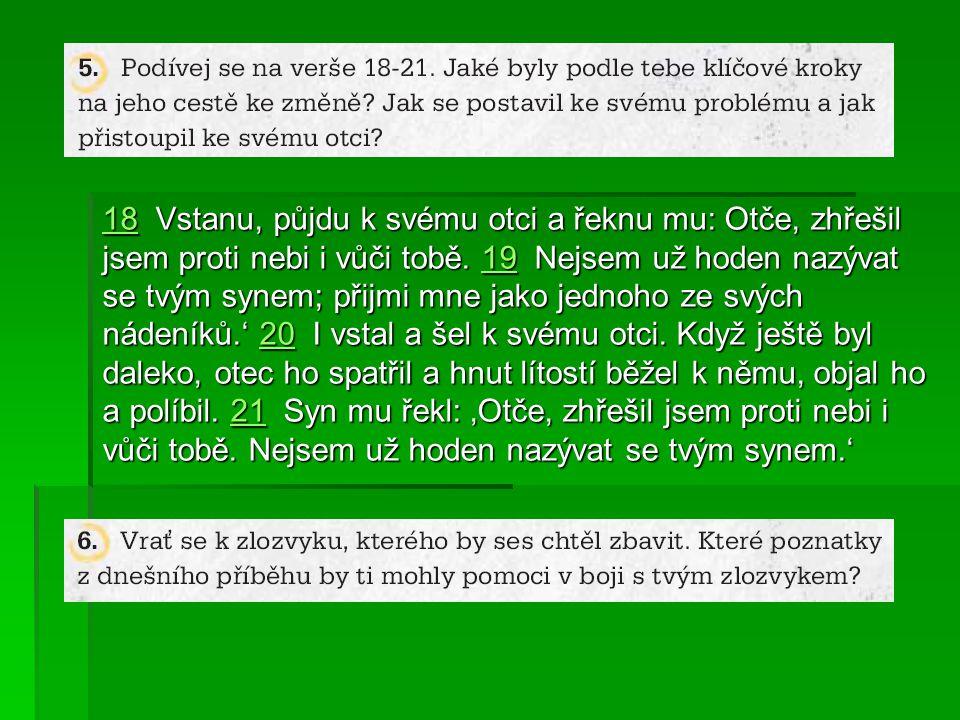 1818 Vstanu, půjdu k svému otci a řeknu mu: Otče, zhřešil jsem proti nebi i vůči tobě. 19 Nejsem už hoden nazývat se tvým synem; přijmi mne jako jedno