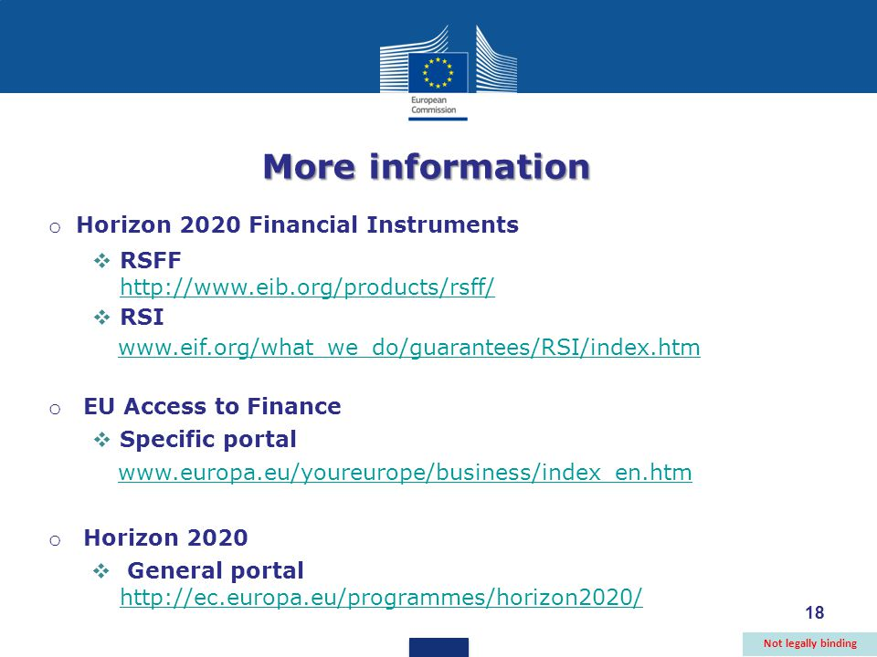 18 More information o Horizon 2020 Financial Instruments  RSFF      RSI   o EU Access to Finance  Specific portal   o Horizon 2020  General portal     Not legally binding 18
