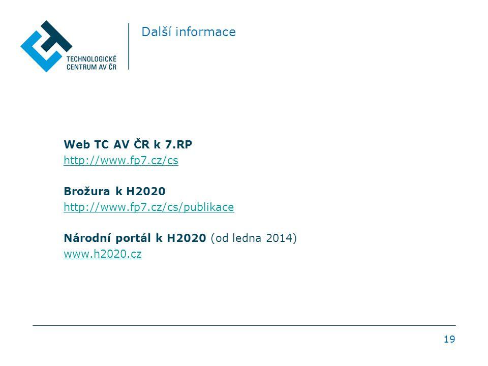 Další informace Web TC AV ČR k 7.RP http://www.fp7.cz/cs Brožura k H2020 http://www.fp7.cz/cs/publikace Národní portál k H2020 (od ledna 2014) www.h2020.cz 19