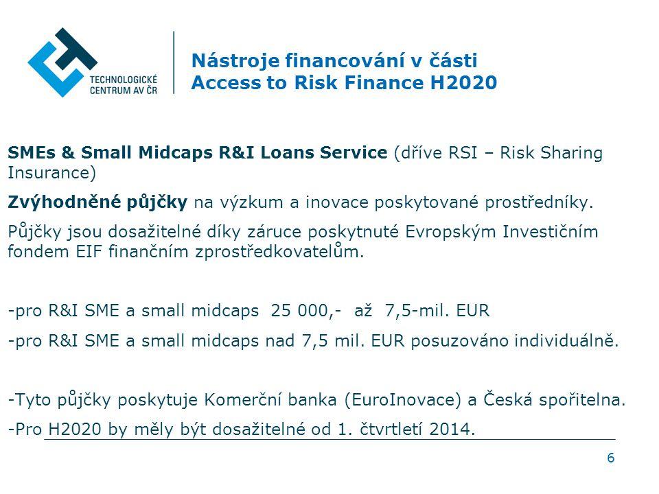 6 Nástroje financování v části Access to Risk Finance H2020 SMEs & Small Midcaps R&I Loans Service (dříve RSI – Risk Sharing Insurance) Zvýhodněné půjčky na výzkum a inovace poskytované prostředníky.