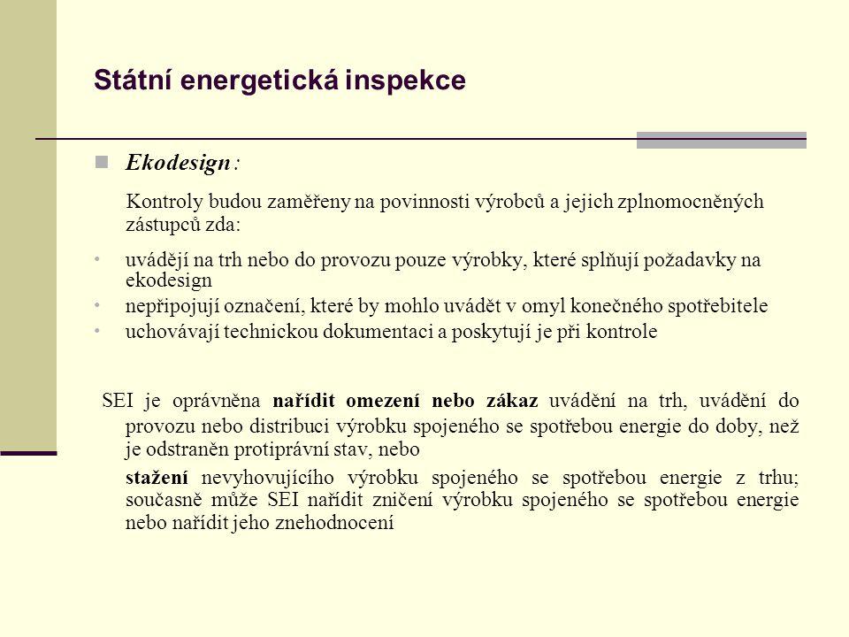 Státní energetická inspekce Ekodesign : Kontroly budou zaměřeny na povinnosti výrobců a jejich zplnomocněných zástupců zda: uvádějí na trh nebo do provozu pouze výrobky, které splňují požadavky na ekodesign nepřipojují označení, které by mohlo uvádět v omyl konečného spotřebitele uchovávají technickou dokumentaci a poskytují je při kontrole SEI je oprávněna nařídit omezení nebo zákaz uvádění na trh, uvádění do provozu nebo distribuci výrobku spojeného se spotřebou energie do doby, než je odstraněn protiprávní stav, nebo stažení nevyhovujícího výrobku spojeného se spotřebou energie z trhu; současně může SEI nařídit zničení výrobku spojeného se spotřebou energie nebo nařídit jeho znehodnocení