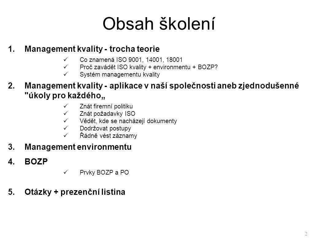 Obsah školení 1.Management kvality - trocha teorie Co znamená ISO 9001, 14001, 18001 Proč zavádět ISO kvality + environmentu + BOZP? Systém management