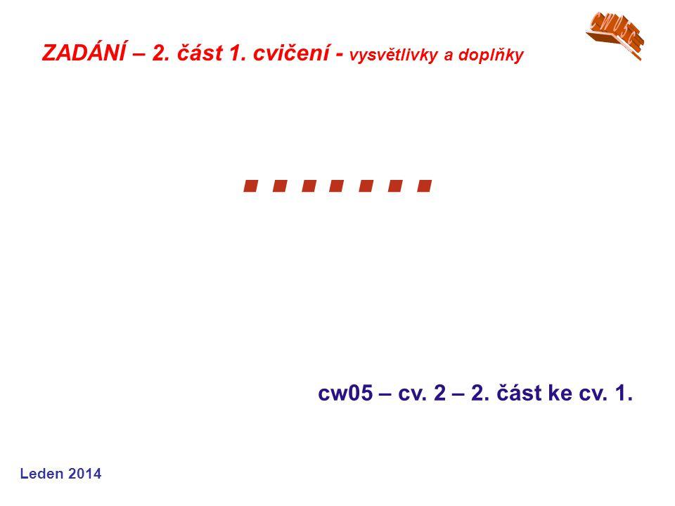 Leden 2014 ….… cw05 – cv. 2 – 2. část ke cv. 1. ZADÁNÍ – 2. část 1. cvičení - vysvětlivky a doplňky