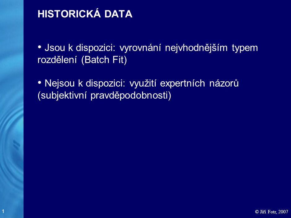 1 © Jiří Fotr, 2007 HISTORICKÁ DATA Jsou k dispozici: vyrovnání nejvhodnějším typem rozdělení (Batch Fit) Nejsou k dispozici: využití expertních názor