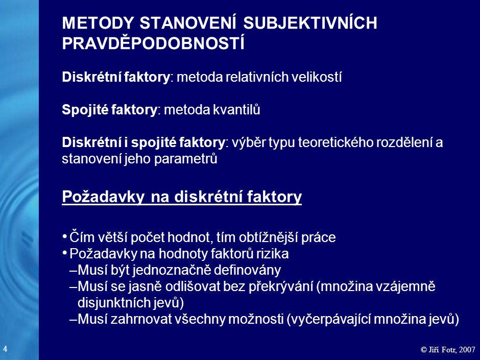 4 © Jiří Fotr, 2007 METODY STANOVENÍ SUBJEKTIVNÍCH PRAVDĚPODOBNOSTÍ Diskrétní faktory: metoda relativních velikostí Spojité faktory: metoda kvantilů D