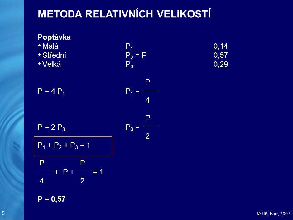 5 © Jiří Fotr, 2007 Poptávka MaláP 1 0,14 StředníP 2 = P0,57 VelkáP 3 0,29 P = 4 P 1 P 1 = P = 2 P 3 P 3 = P 1 + P 2 + P 3 = 1 + P + = 1 P = 0,57 METO