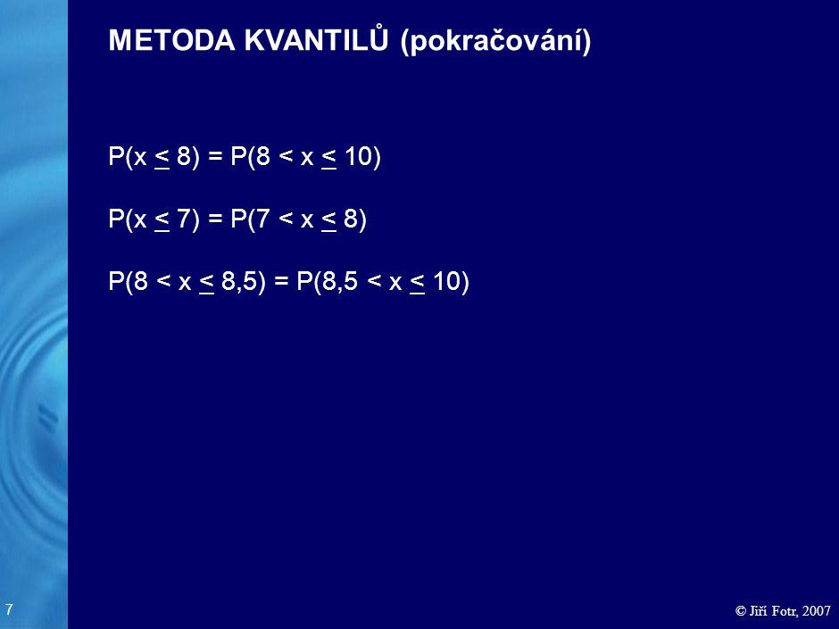 7 © Jiří Fotr, 2007 P(x < 8) = P(8 < x < 10) P(x < 7) = P(7 < x < 8) P(8 < x < 8,5) = P(8,5 < x < 10) METODA KVANTILŮ (pokračování)