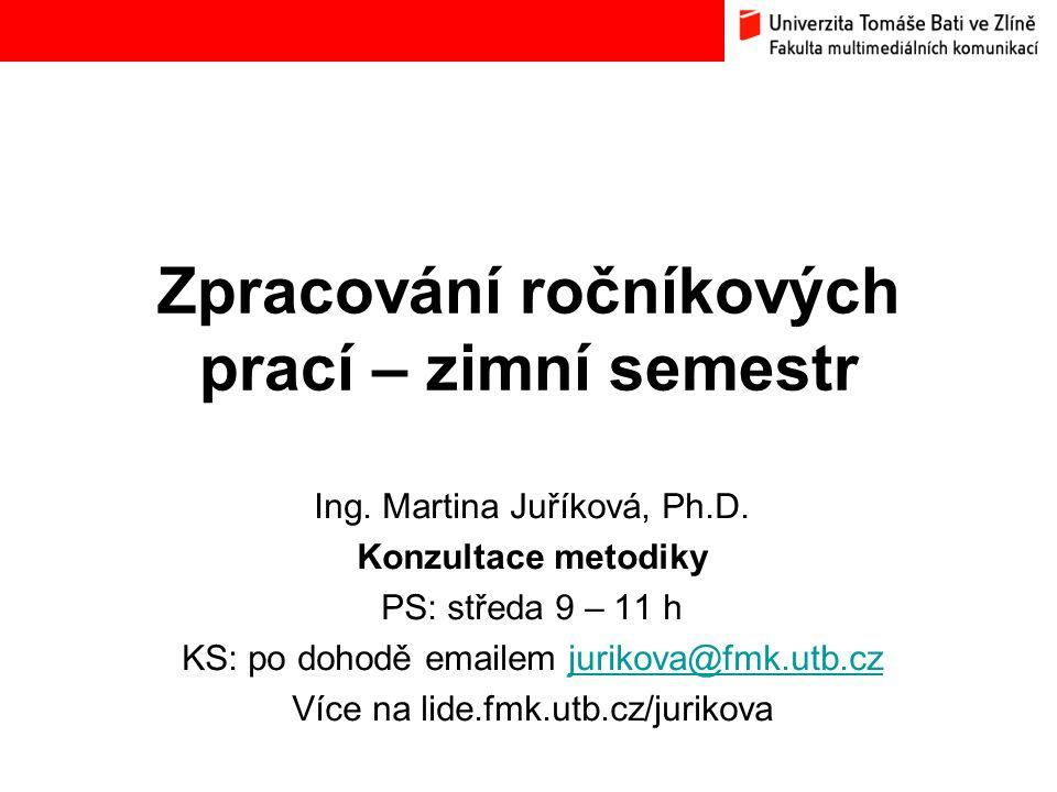 Zpracování ročníkových prací – zimní semestr Ing. Martina Juříková, Ph.D. Konzultace metodiky PS: středa 9 – 11 h KS: po dohodě emailem jurikova@fmk.u