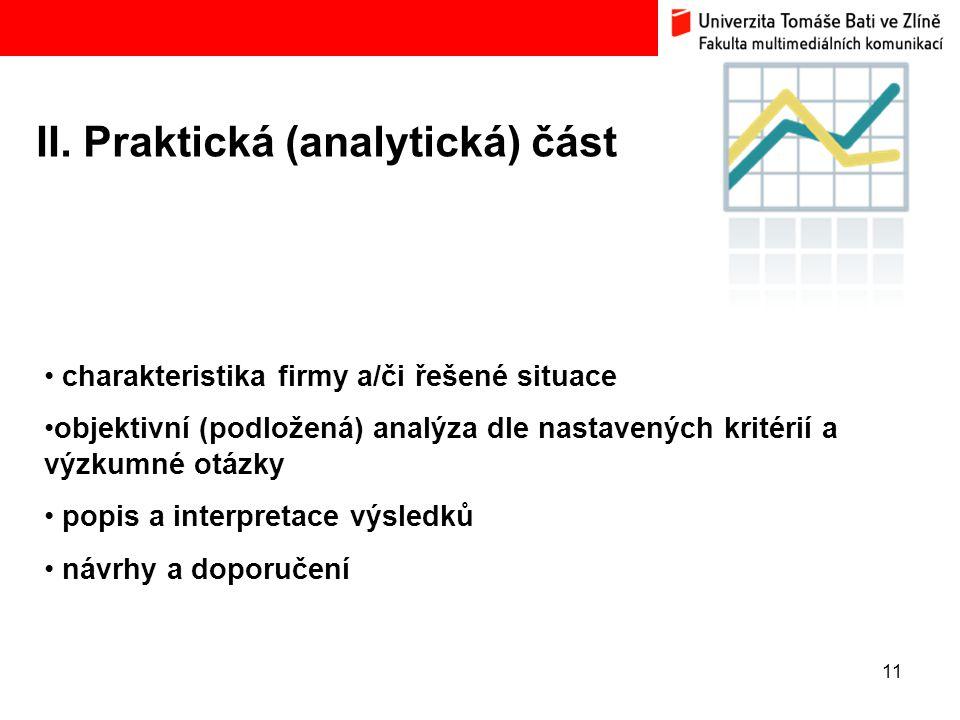 11 II. Praktická (analytická) část charakteristika firmy a/či řešené situace objektivní (podložená) analýza dle nastavených kritérií a výzkumné otázky