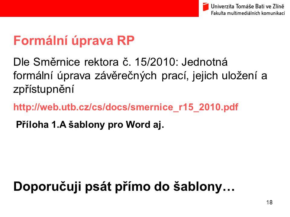 18 Formální úprava RP Dle Směrnice rektora č. 15/2010: Jednotná formální úprava závěrečných prací, jejich uložení a zpřístupnění http://web.utb.cz/cs/
