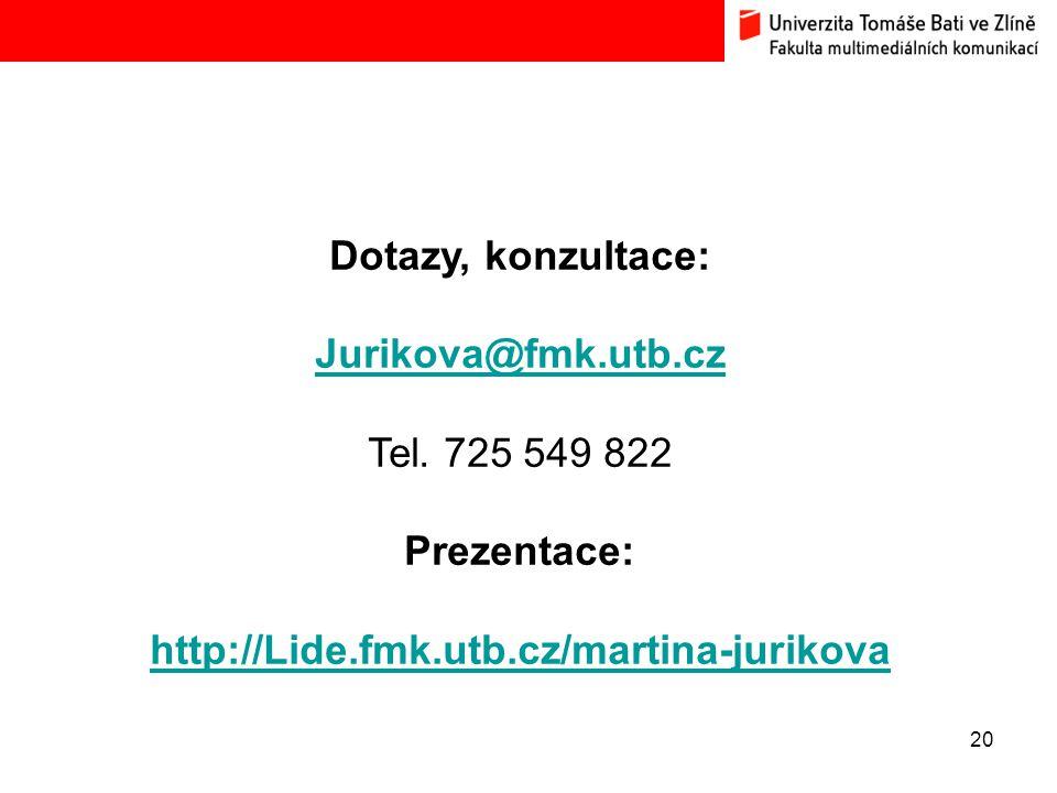 20 Dotazy, konzultace: Jurikova@fmk.utb.cz Tel. 725 549 822 Prezentace: http://Lide.fmk.utb.cz/martina-jurikova