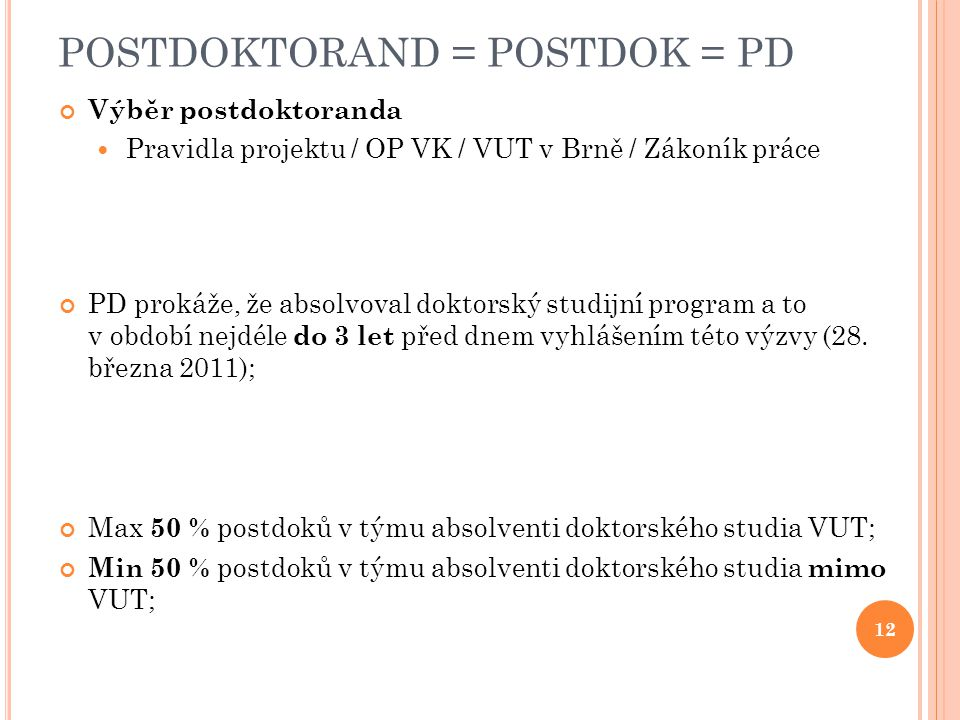 POSTDOKTORAND = POSTDOK = PD Výběr postdoktoranda Pravidla projektu / OP VK / VUT v Brně / Zákoník práce PD prokáže, že absolvoval doktorský studijní program a to v období nejdéle do 3 let před dnem vyhlášením této výzvy (28.