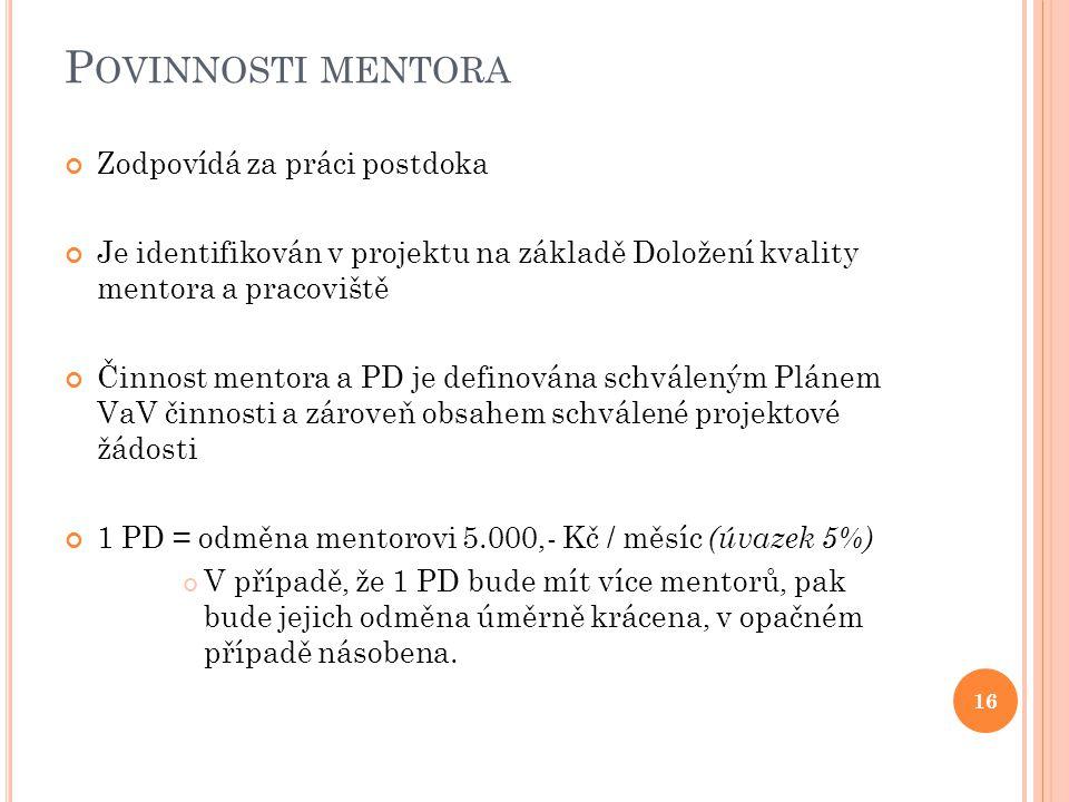 P OVINNOSTI MENTORA Zodpovídá za práci postdoka Je identifikován v projektu na základě Doložení kvality mentora a pracoviště Činnost mentora a PD je definována schváleným Plánem VaV činnosti a zároveň obsahem schválené projektové žádosti 1 PD = odměna mentorovi 5.000,- Kč / měsíc (úvazek 5%) V případě, že 1 PD bude mít více mentorů, pak bude jejich odměna úměrně krácena, v opačném případě násobena.