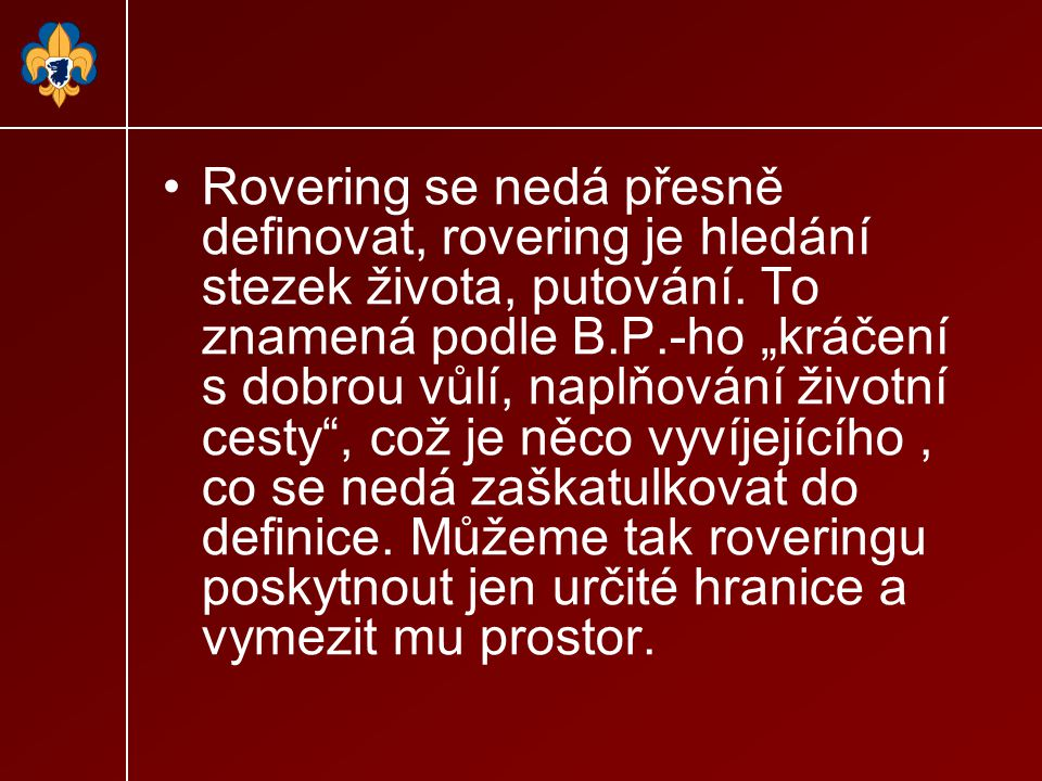 """Rovering se nedá přesně definovat, rovering je hledání stezek života, putování. To znamená podle B.P.-ho """"kráčení s dobrou vůlí, naplňování životní ce"""