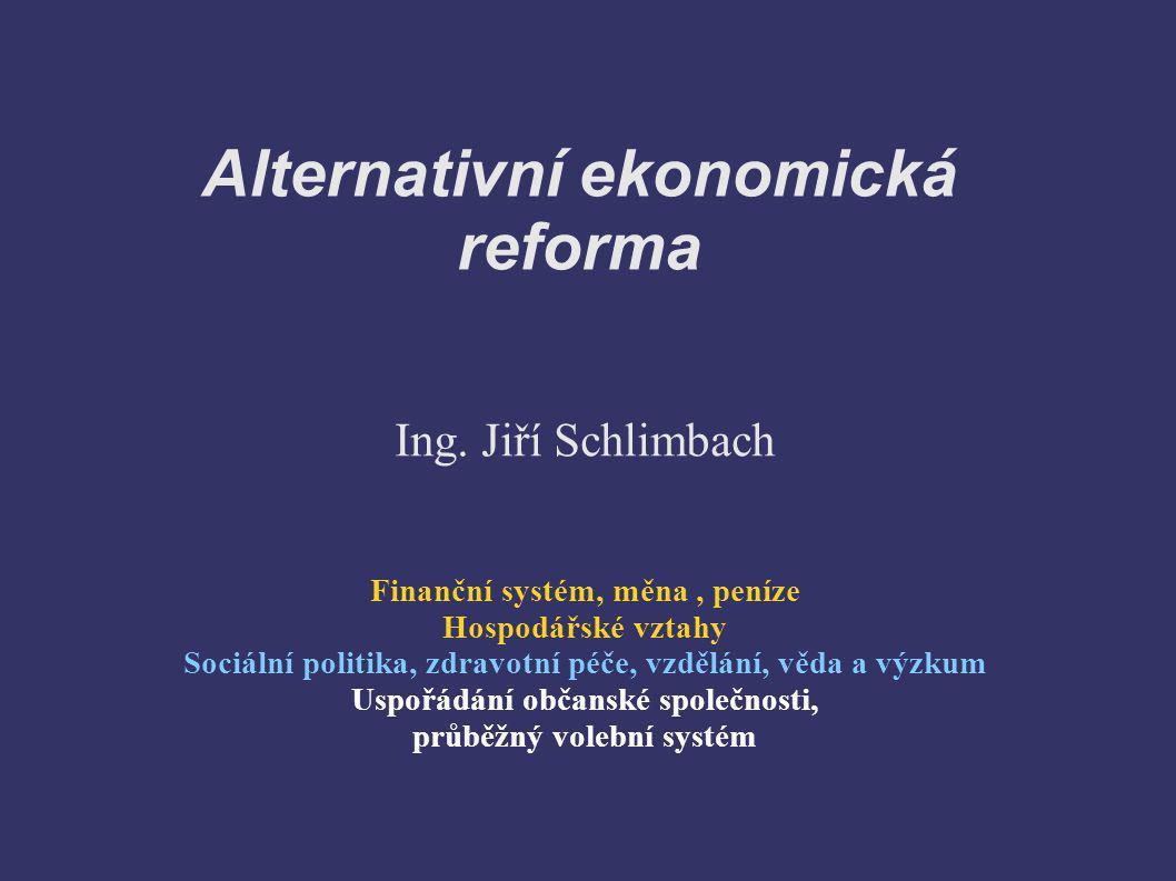 Alternativní ekonomická reforma Ing. Jiří Schlimbach Finanční systém, měna, peníze Hospodářské vztahy Sociální politika, zdravotní péče, vzdělání, věd